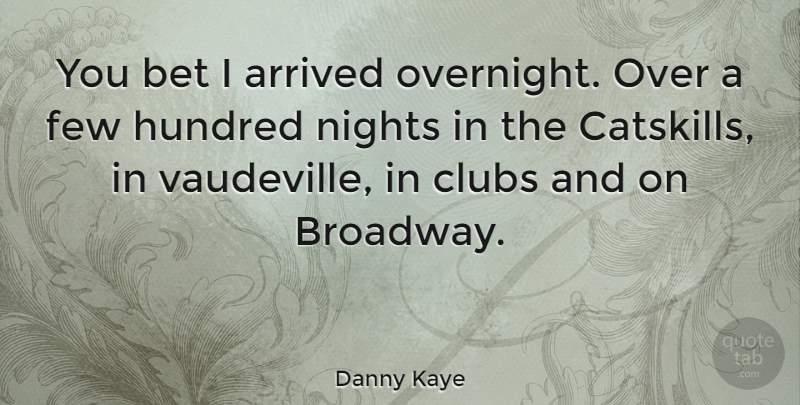 Danny Kaye Quote About Night, Broadway, Clubs: You Bet I Arrived Overnight...