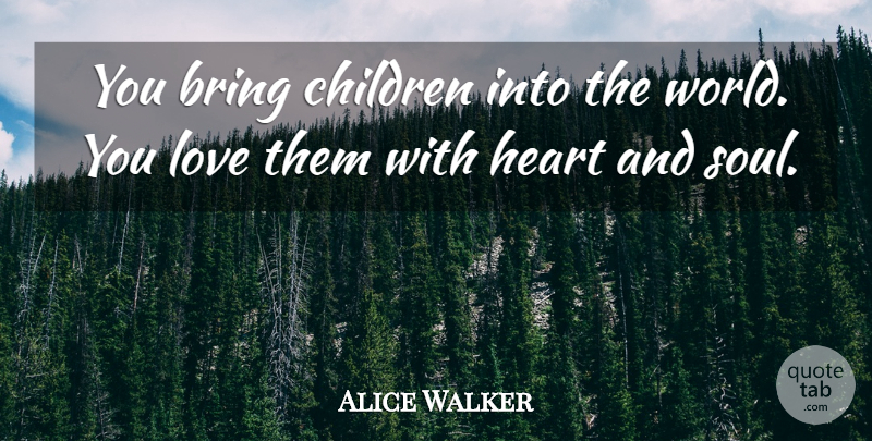 Alice Walker Quote About Bring, Children, Heart, Love: You Bring Children Into The...