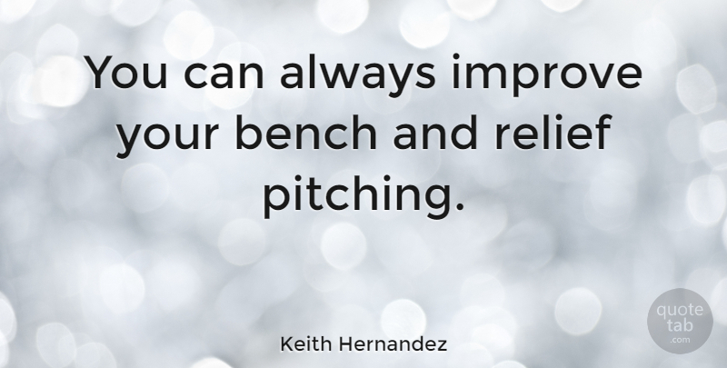 Keith Hernandez Quote About Pitching, Relief, Benches: You Can Always Improve Your...
