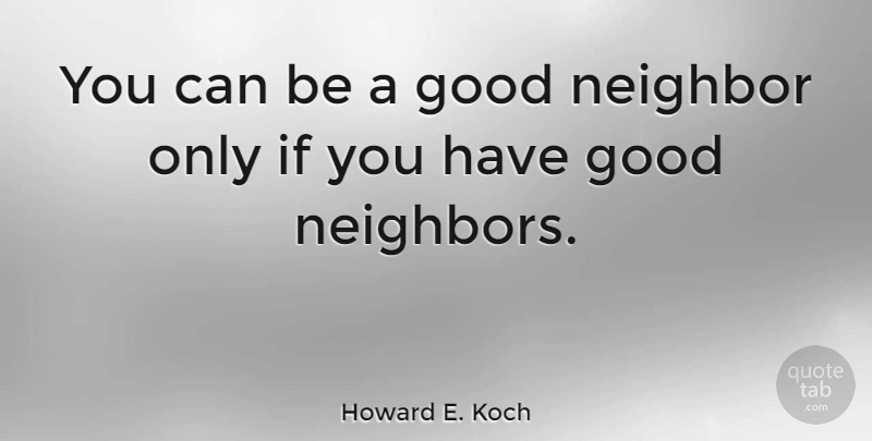 Howard E. Koch Quote About Neighbor, Good Neighbor, Ifs: You Can Be A Good...