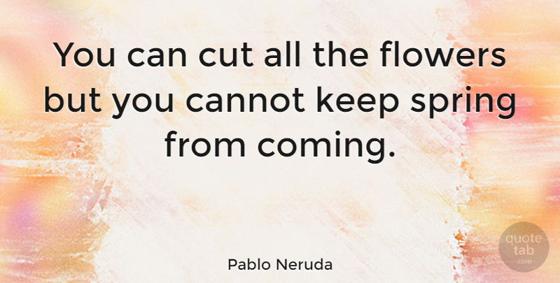 Pablo Neruda Quote About Inspiring, Hope, Spring: You Can Cut All The...
