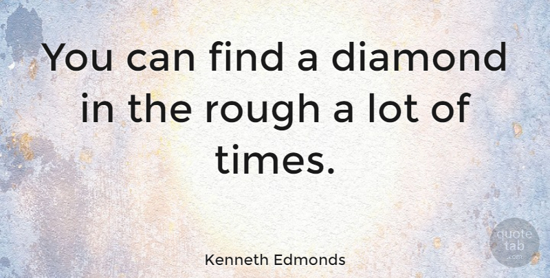 Kenneth Edmonds Quote About undefined: You Can Find A Diamond...