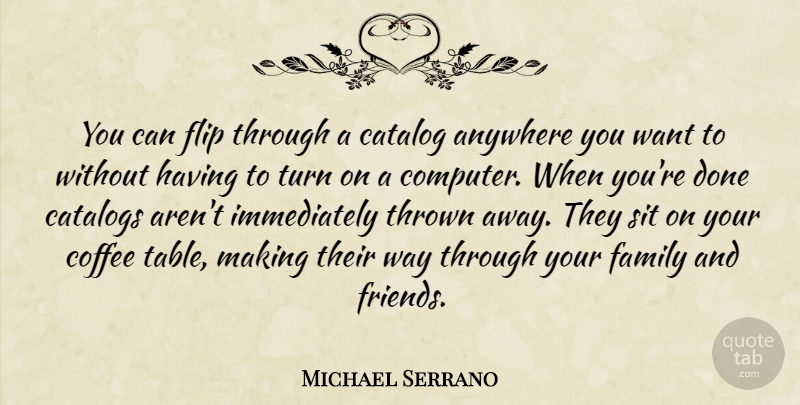 Michael Serrano Quote About Anywhere, Catalog, Catalogs, Coffee, Family: You Can Flip Through A...