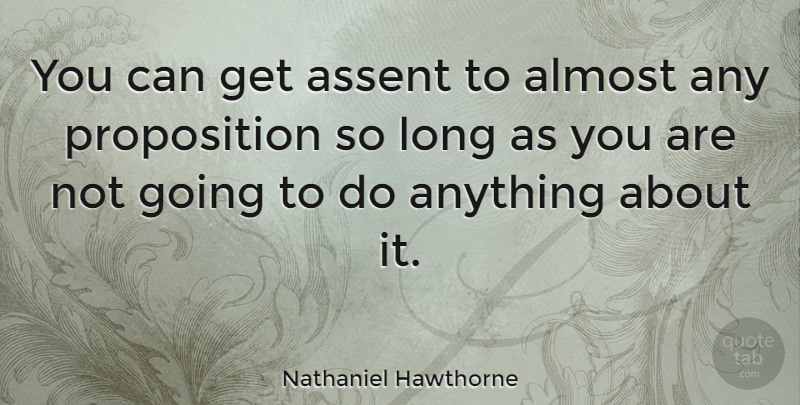 Nathaniel Hawthorne Quote About Agreement, Long, Propositions: You Can Get Assent To...