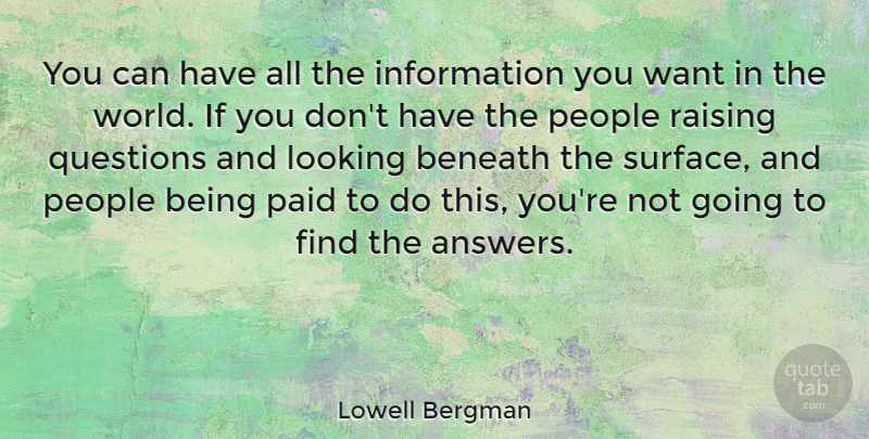 Lowell Bergman Quote About Beneath, Information, Looking, Paid, People: You Can Have All The...