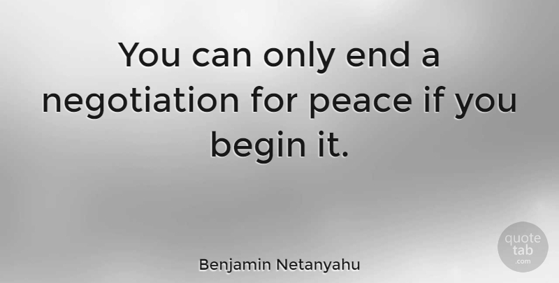 Benjamin Netanyahu Quote About Negotiation, Ends, Ifs: You Can Only End A...
