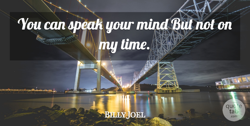 Billy Joel Quote About Song, Speak Your Mind, My Time: You Can Speak Your Mind...