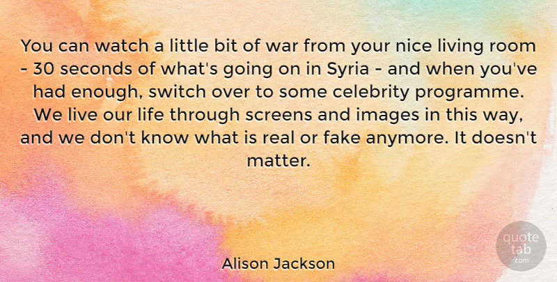 Alison Jackson Quote About Real, War, Nice: You Can Watch A Little...