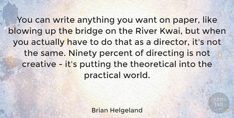 Brian Helgeland Quote About Blowing, Directing, Ninety, Percent, Practical: You Can Write Anything You...