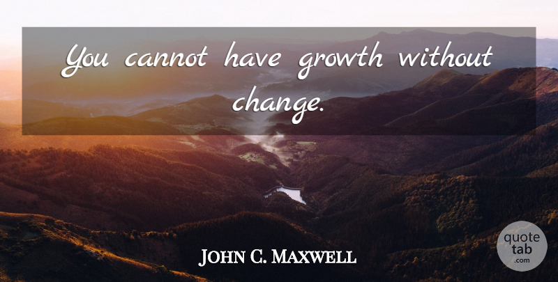 John C. Maxwell Quote About Growth: You Cannot Have Growth Without...