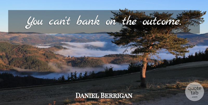 Daniel Berrigan Quote About Outcomes: You Cant Bank On The...