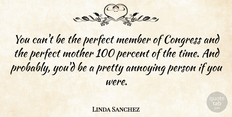 Linda Sanchez Quote About Annoying, Congress, Member, Percent, Time: You Cant Be The Perfect...