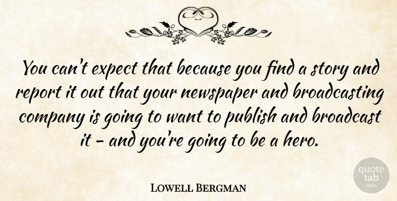 Lowell Bergman Quote About Broadcast, Expect, Publish, Report: You Cant Expect That Because...