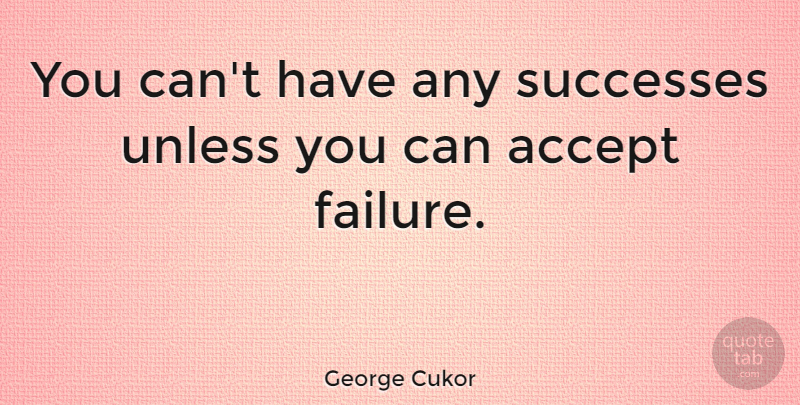 George Cukor Quote About Failure, Accepting, Learning From Failure: You Cant Have Any Successes...
