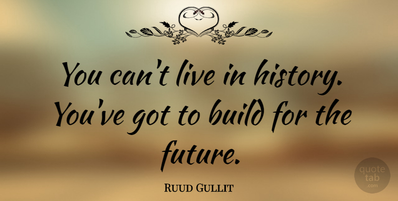 Ruud Gullit Quote About undefined: You Cant Live In History...