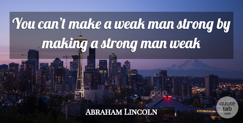 Abraham Lincoln You Cant Make A Weak Man Strong By Making A Strong