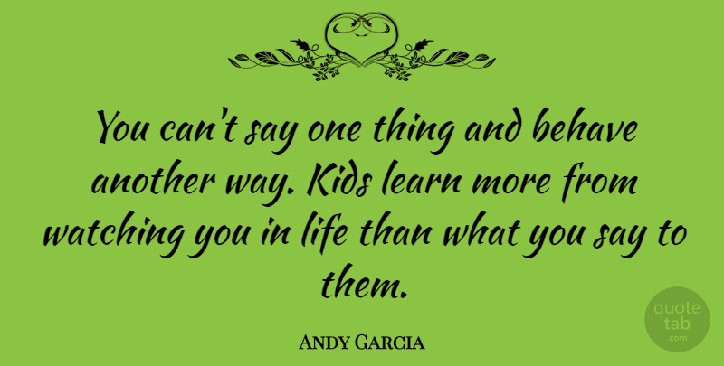 Andy Garcia You Cant Say One Thing And Behave Another Way Kids
