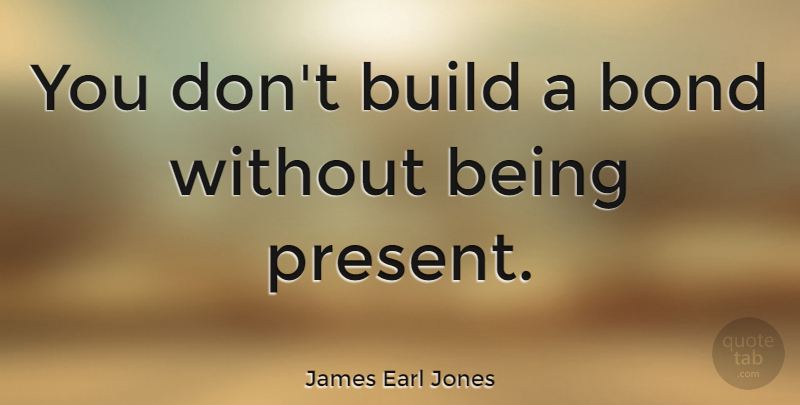 James Earl Jones Quote About undefined: You Dont Build A Bond...
