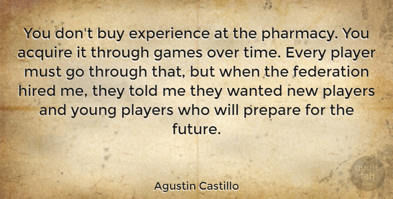 Agustin Castillo Quote About Acquire, Buy, Experience, Federation, Future: You Dont Buy Experience At...