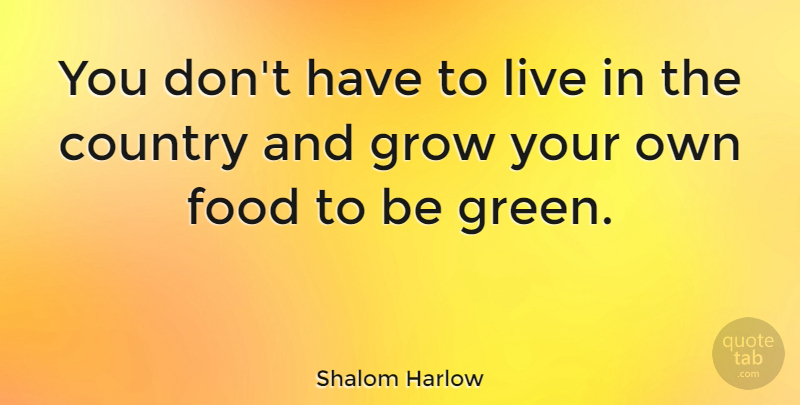 Shalom Harlow Quote About Country, Green, Grows: You Dont Have To Live...