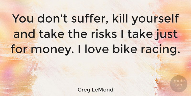 Greg LeMond Quote About Sports, Risk, Racing: You Dont Suffer Kill Yourself...