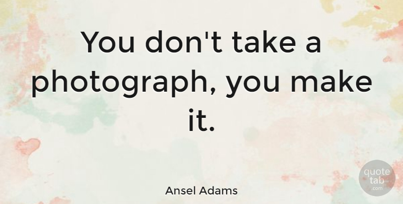 Ansel Adams Quote About Inspirational, Photography, Art: You Dont Take A Photograph...