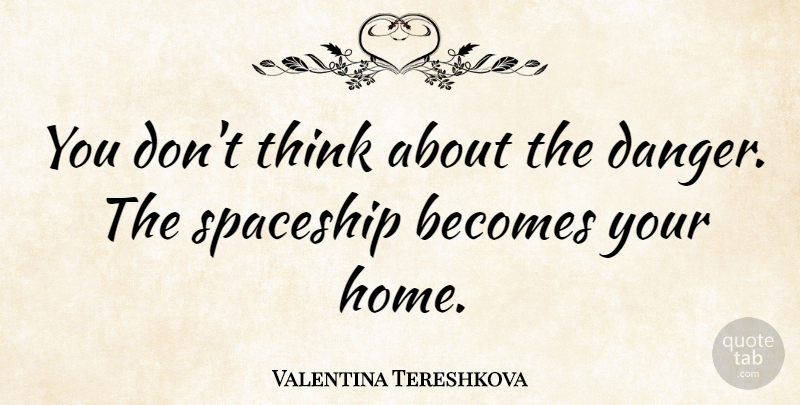 Valentina Tereshkova Quote About Home, Spaceship: You Dont Think About The...