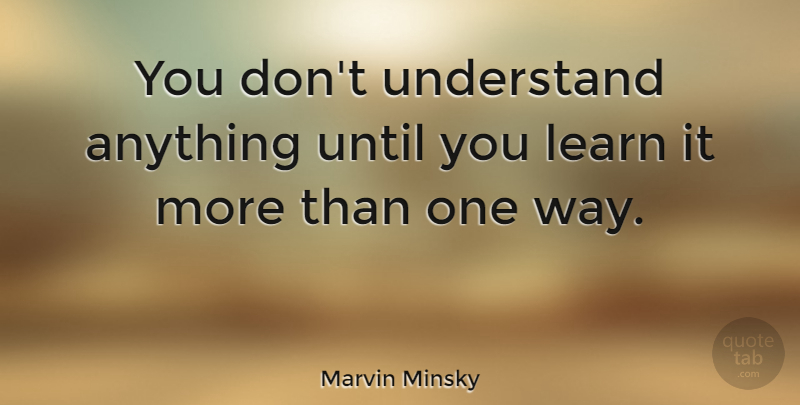 Marvin Minsky Quote About Learning, Way, Marvin: You Dont Understand Anything Until...