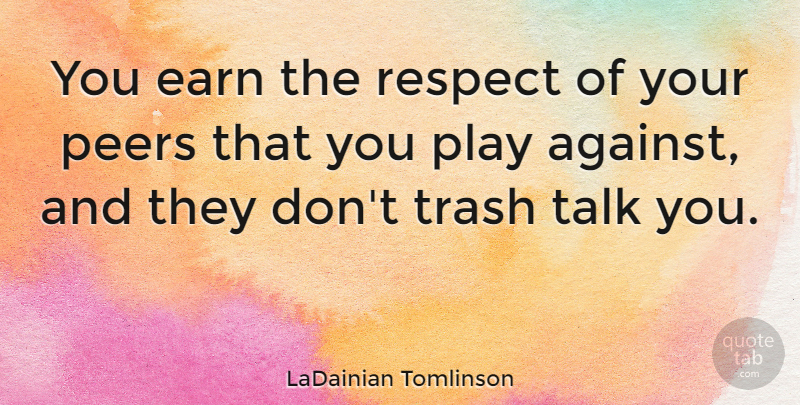 LaDainian Tomlinson Quote About Earn, Peers, Respect, Trash: You Earn The Respect Of...
