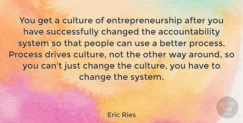Eric Ries Quote About Change, Changed, Drives, People, System: You Get A Culture Of...