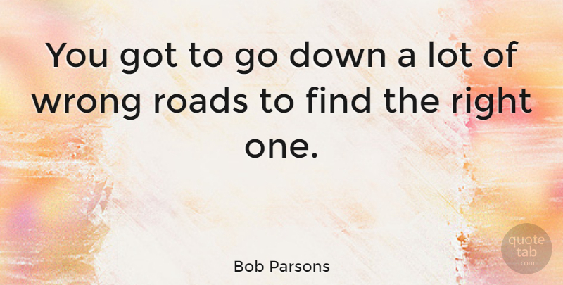 Bob Parsons You Got To Go Down A Lot Of Wrong Roads To Find The