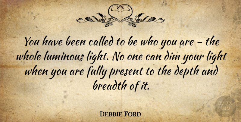 Debbie Ford Quote About Breadth, Dim, Fully, Luminous: You Have Been Called To...