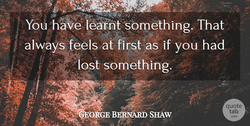 George Bernard Shaw Quote About Inspirational, Education, Learning: You Have Learnt Something That...
