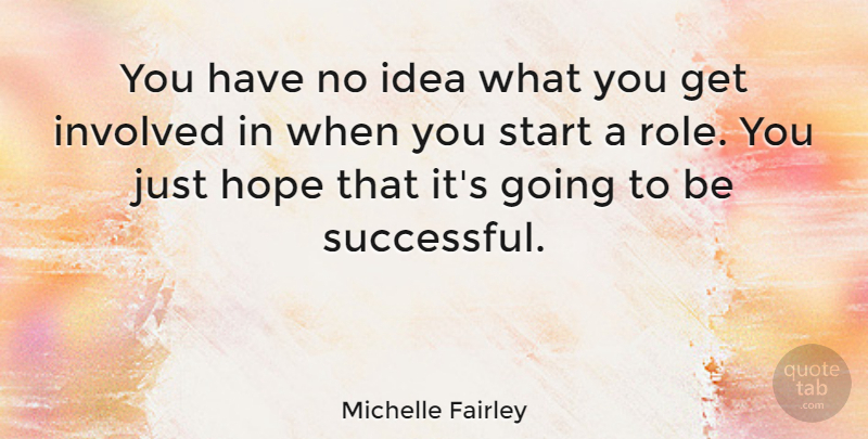 Michelle Fairley Quote About Hope, Involved: You Have No Idea What...