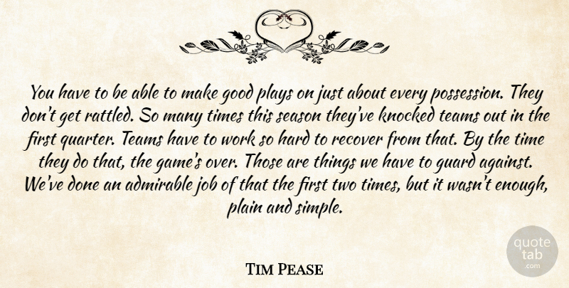 Tim Pease Quote About Admirable, Good, Guard, Hard, Job: You Have To Be Able...