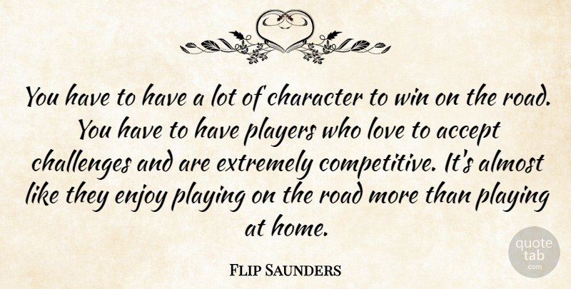 Flip Saunders Quote About Accept, Almost, Challenges, Character, Enjoy: You Have To Have A...