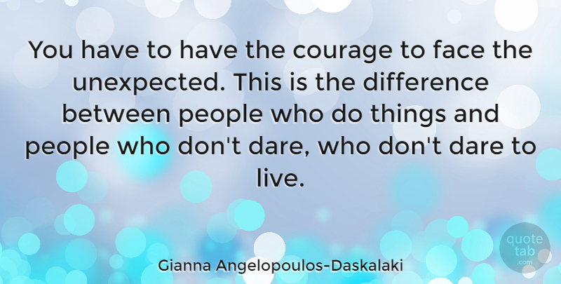 Gianna Angelopoulos-Daskalaki Quote About Courage, Dare, Difference, People: You Have To Have The...