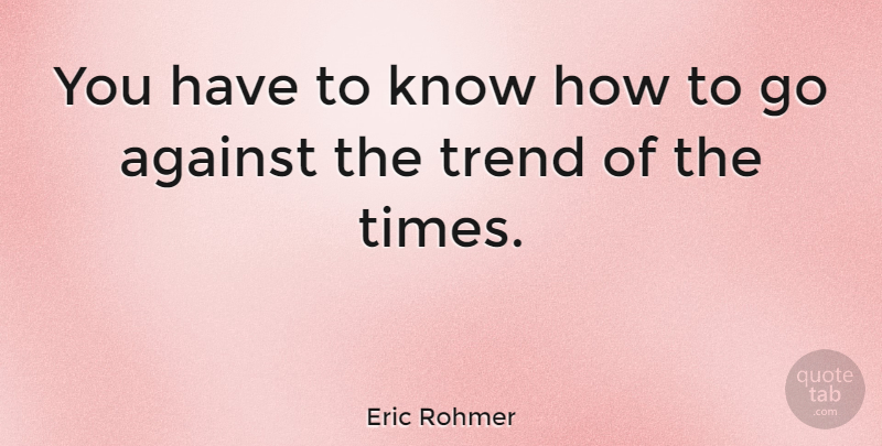 Eric Rohmer Quote About Trends, Know How, Knows: You Have To Know How...