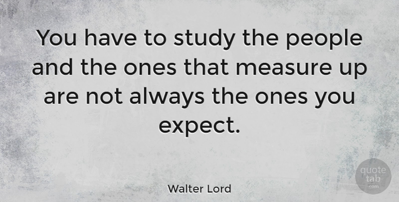 Walter Lord Quote About American Author, People: You Have To Study The...