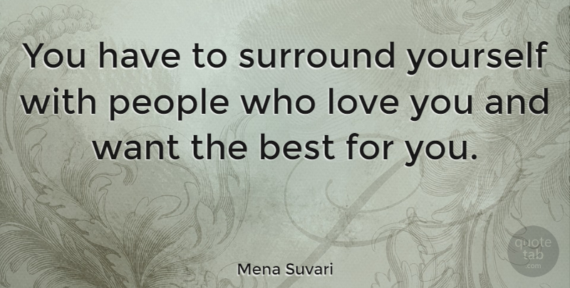 Mena Suvari Quote About Love You, People, Want: You Have To Surround Yourself...