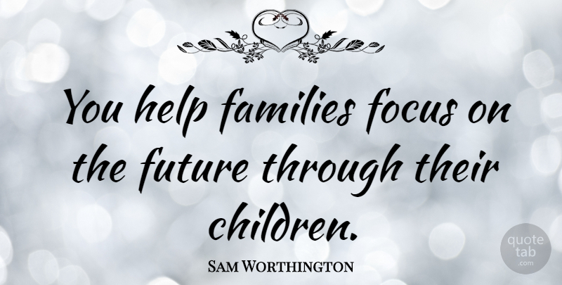 Sam Worthington Quote About Australian Actor, Families, Future: You Help Families Focus On...