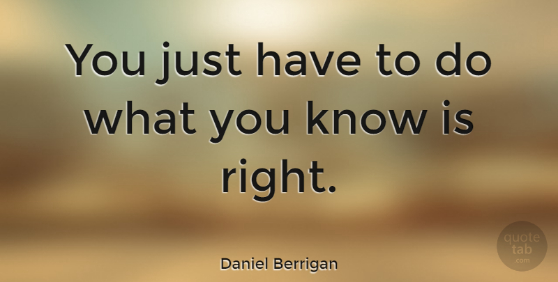 Daniel Berrigan Quote About Knows: You Just Have To Do...