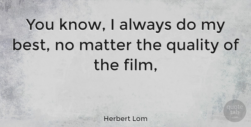 Herbert Lom Quote About Quality, Matter, Film: You Know I Always Do...