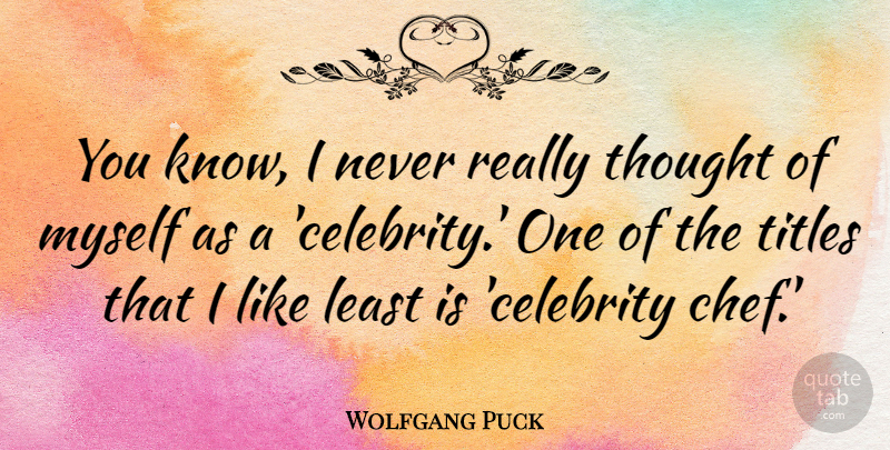 Wolfgang Puck Quote About undefined: You Know I Never Really...