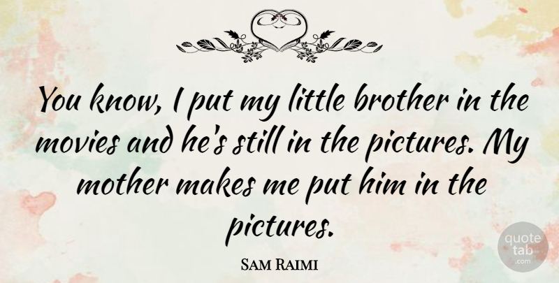 Sam Raimi You Know I Put My Little Brother In The Movies And Hes