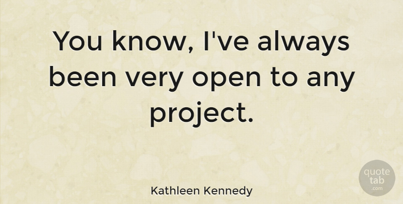 Kathleen Kennedy Quote About undefined: You Know Ive Always Been...