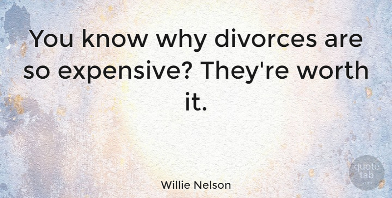 Willie Nelson Quote About Divorce, Expensive, Knows: You Know Why Divorces Are...