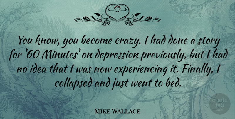 Mike Wallace Quote About Collapsed, Depression: You Know You Become Crazy...