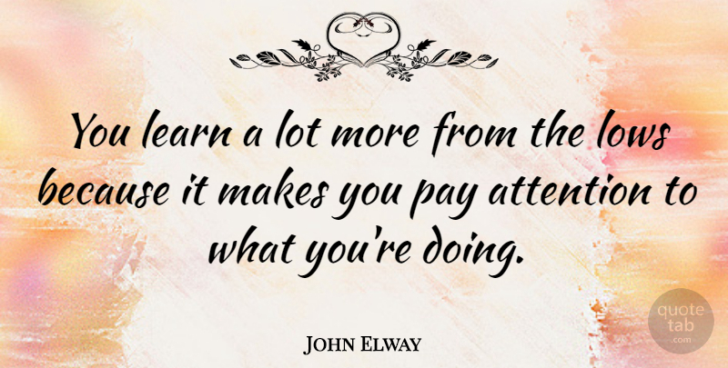 John Elway Quote About Focus, Attention, Pay: You Learn A Lot More...