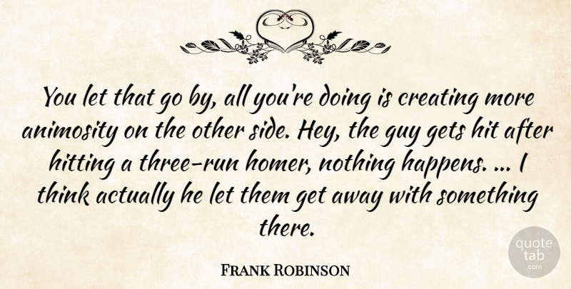 Frank Robinson Quote About Animosity, Creating, Gets, Guy, Hit: You Let That Go By...